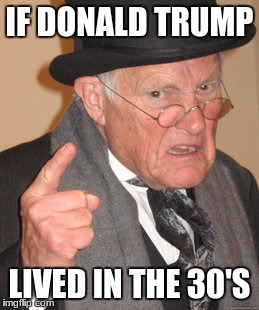 Back In My Day Meme | IF DONALD TRUMP LIVED IN THE 30'S | image tagged in memes,back in my day | made w/ Imgflip meme maker