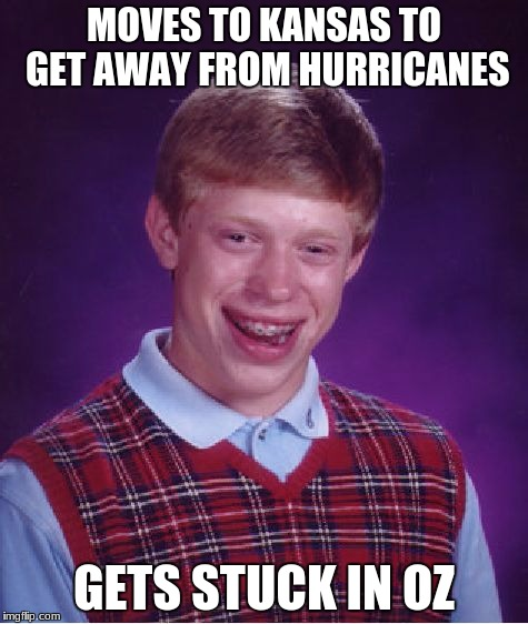 Bad Luck Brian Meme | MOVES TO KANSAS TO GET AWAY FROM HURRICANES GETS STUCK IN OZ | image tagged in memes,bad luck brian | made w/ Imgflip meme maker
