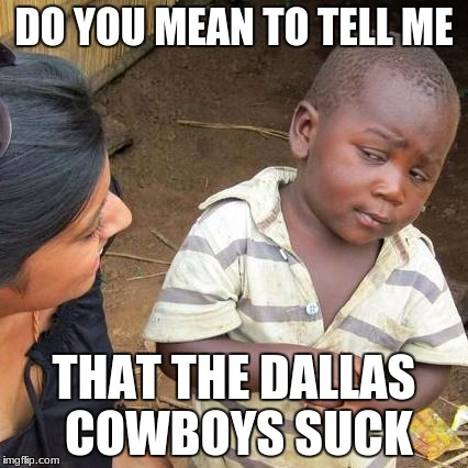 Third World Skeptical Kid Meme | DO YOU MEAN TO TELL ME THAT THE DALLAS COWBOYS SUCK | image tagged in memes,third world skeptical kid | made w/ Imgflip meme maker