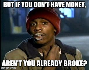 Y'all Got Any More Of That Meme | BUT IF YOU DON'T HAVE MONEY, AREN'T YOU ALREADY BROKE? | image tagged in memes,yall got any more of | made w/ Imgflip meme maker