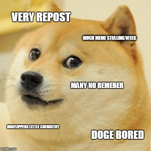 Doge Meme | VERY REPOST MUCH MEME STEALING WEEK MANY NO REMEBER IMGFLIPPERS LITTLE CHEMISTRY DOGE BORED | image tagged in memes,doge | made w/ Imgflip meme maker