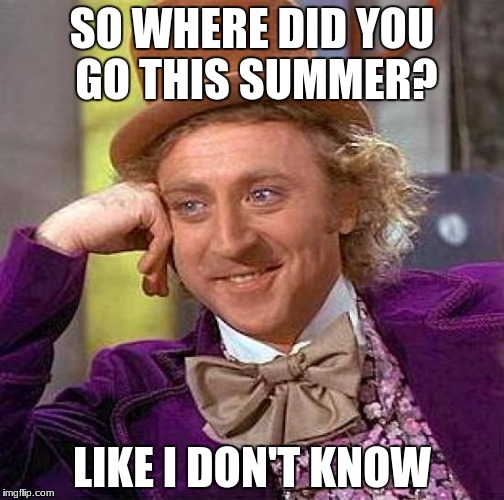 Creepy Condescending Wonka | SO WHERE DID YOU GO THIS SUMMER? LIKE I DON'T KNOW | image tagged in memes,creepy condescending wonka | made w/ Imgflip meme maker
