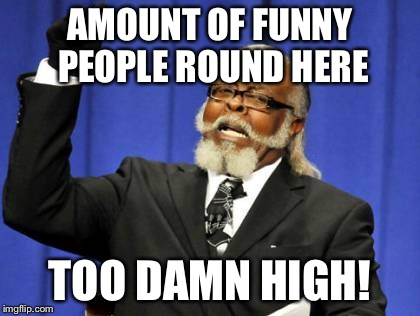 Too Damn High Meme | AMOUNT OF FUNNY PEOPLE ROUND HERE TOO DAMN HIGH! | image tagged in memes,too damn high | made w/ Imgflip meme maker
