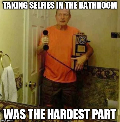 TAKING SELFIES IN THE BATHROOM WAS THE HARDEST PART | made w/ Imgflip meme maker