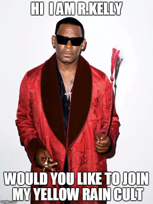 HI  I AM R.KELLY WOULD YOU LIKE TO JOIN MY YELLOW RAIN CULT | image tagged in r kelly cult | made w/ Imgflip meme maker