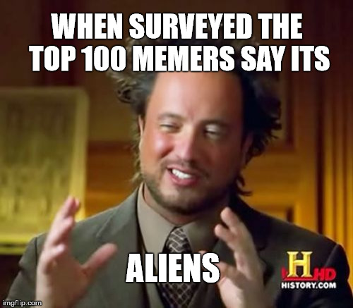Why do memes which start well and get lots of likes disappear into oblivion | WHEN SURVEYED THE TOP 100 MEMERS SAY ITS ALIENS | image tagged in memes,ancient aliensaliens,memers | made w/ Imgflip meme maker