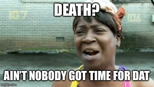 Aint Nobody Got Time For That Meme | DEATH? AIN'T NOBODY GOT TIME FOR DAT | image tagged in memes,aint nobody got time for that | made w/ Imgflip meme maker