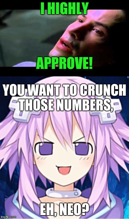 I HIGHLY EH, NEO? APPROVE! YOU WANT TO CRUNCH THOSE NUMBERS, | made w/ Imgflip meme maker