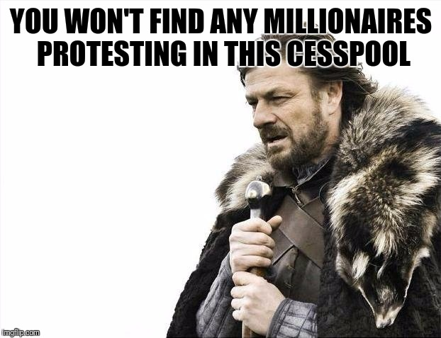 Brace Yourselves X is Coming Meme | YOU WON'T FIND ANY MILLIONAIRES PROTESTING IN THIS CESSPOOL | image tagged in memes,brace yourselves x is coming | made w/ Imgflip meme maker