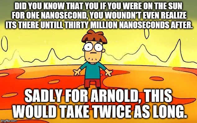 Meet Arnold | DID YOU KNOW THAT YOU IF YOU WERE ON THE SUN FOR ONE NANOSECOND, YOU WOUNDN'T EVEN REALIZE ITS THERE UNTILL THIRTY MILLION NANOSECONDS AFTER | image tagged in fat ass arnold returns,more fingers falling off | made w/ Imgflip meme maker