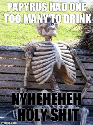 Waiting Skeleton Meme | PAPYRUS HAD ONE TOO MANY TO DRINK NYHEHEHEH HOLY SHIT | image tagged in memes,waiting skeleton | made w/ Imgflip meme maker