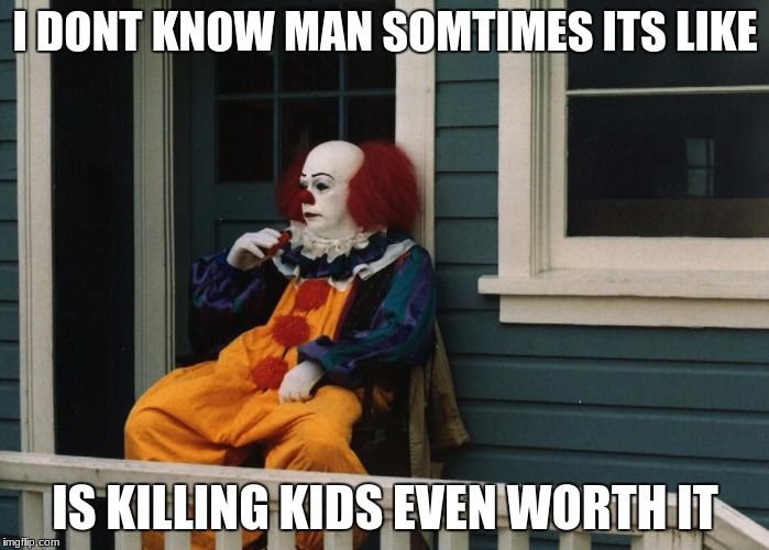 Pennywise Sitting On Porch | I DONT KNOW MAN SOMTIMES ITS LIKE IS KILLING KIDS EVEN WORTH IT | image tagged in pennywise sitting on porch | made w/ Imgflip meme maker