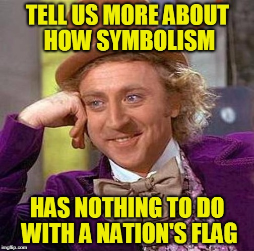 Creepy Condescending Wonka Meme | TELL US MORE ABOUT HOW SYMBOLISM HAS NOTHING TO DO WITH A NATION'S FLAG | image tagged in memes,creepy condescending wonka | made w/ Imgflip meme maker