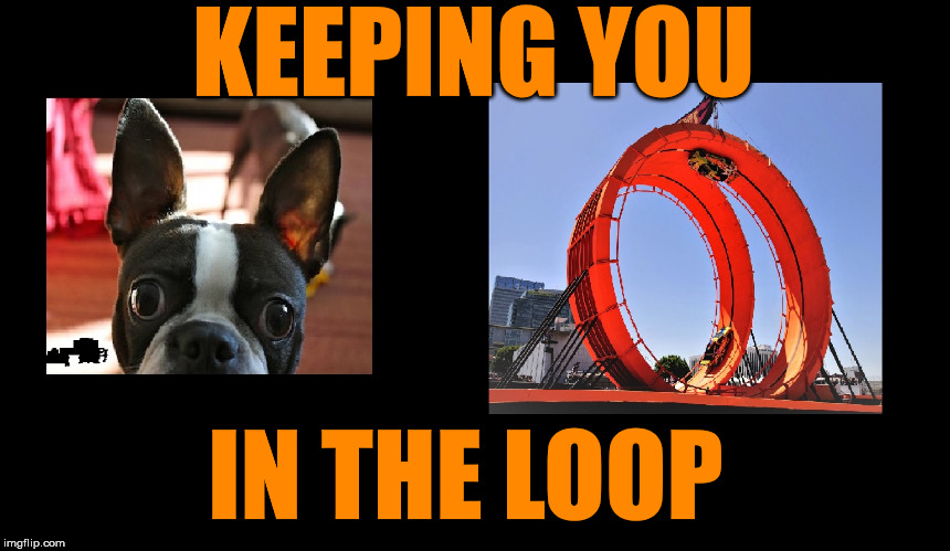 Your In The Loop | KEEPING YOU IN THE LOOP | image tagged in perfect loop,what if i told you,fyi,i was told,i was told there would be,one does not simply be outside the loop | made w/ Imgflip meme maker