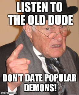 Back In My Day Meme | LISTEN TO THE OLD DUDE DON'T DATE POPULAR DEMONS! | image tagged in memes,back in my day | made w/ Imgflip meme maker