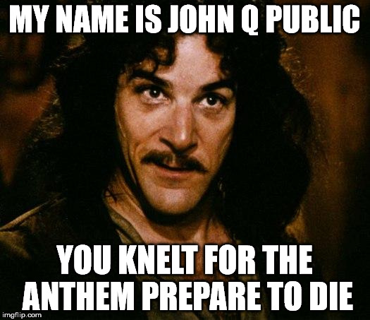 Inigo Montoya Meme | MY NAME IS JOHN Q PUBLIC YOU KNELT FOR THE ANTHEM PREPARE TO DIE | image tagged in memes,inigo montoya | made w/ Imgflip meme maker