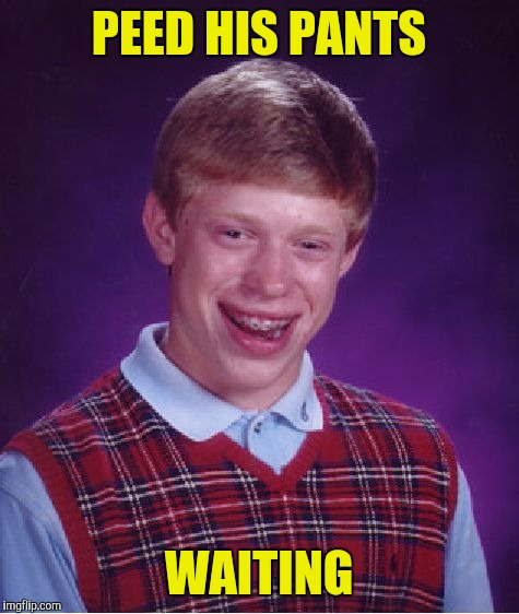 Bad Luck Brian Meme | PEED HIS PANTS WAITING | image tagged in memes,bad luck brian | made w/ Imgflip meme maker