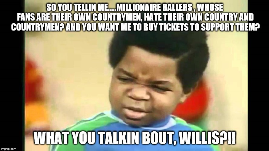 What you talkin bout Willis | SO YOU TELLIN ME.....MILLIONAIRE BALLERS , WHOSE FANS ARE THEIR OWN COUNTRYMEN, HATE THEIR OWN COUNTRY AND COUNTRYMEN? AND YOU WANT ME TO BU | image tagged in what you talkin bout willis | made w/ Imgflip meme maker