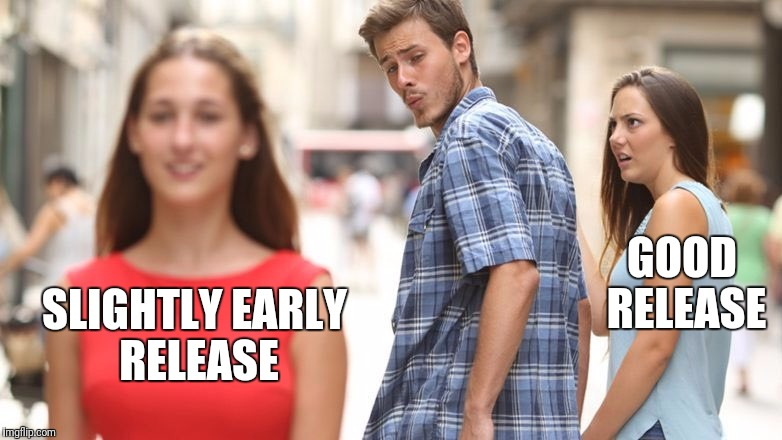 Distracted Boyfriend Meme | GOOD RELEASE SLIGHTLY EARLY RELEASE | image tagged in guy looking back | made w/ Imgflip meme maker