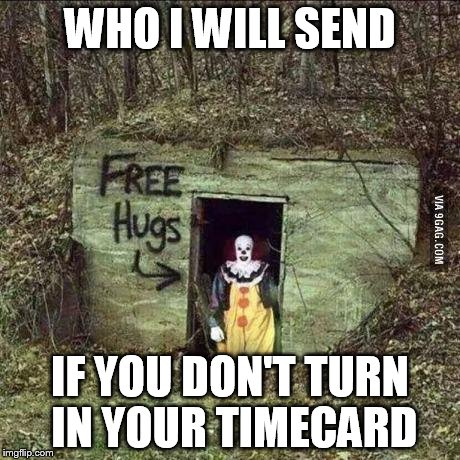 Scary clown | WHO I WILL SEND IF YOU DON'T TURN IN YOUR TIMECARD | image tagged in scary clown | made w/ Imgflip meme maker
