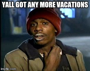 Y'all Got Any More Of That Meme | YALL GOT ANY MORE VACATIONS | image tagged in memes,yall got any more of | made w/ Imgflip meme maker
