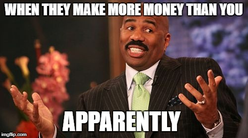 Steve Harvey Meme | WHEN THEY MAKE MORE MONEY THAN YOU APPARENTLY | image tagged in memes,steve harvey | made w/ Imgflip meme maker