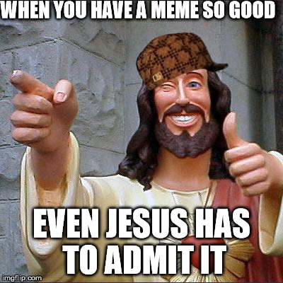 Buddy Christ Meme | WHEN YOU HAVE A MEME SO GOOD EVEN JESUS HAS TO ADMIT IT | image tagged in memes,buddy christ,scumbag | made w/ Imgflip meme maker
