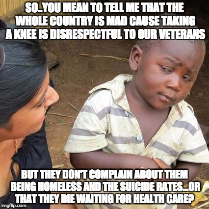 Third World Skeptical Kid Meme | SO..YOU MEAN TO TELL ME THAT THE WHOLE COUNTRY IS MAD CAUSE TAKING A KNEE IS DISRESPECTFUL TO OUR VETERANS BUT THEY DON'T COMPLAIN ABOUT THE | image tagged in memes,third world skeptical kid | made w/ Imgflip meme maker