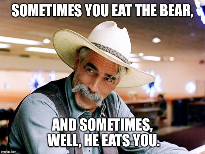 SOMETIMES YOU EAT THE BEAR, AND SOMETIMES, WELL, HE EATS YOU. | made w/ Imgflip meme maker