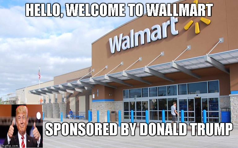 Wallmart, Donald Trump's favorite store |  HELLO, WELCOME TO WALLMART; SPONSORED BY DONALD TRUMP | image tagged in walmart,donald trump,build a wall,sponsor | made w/ Imgflip meme maker