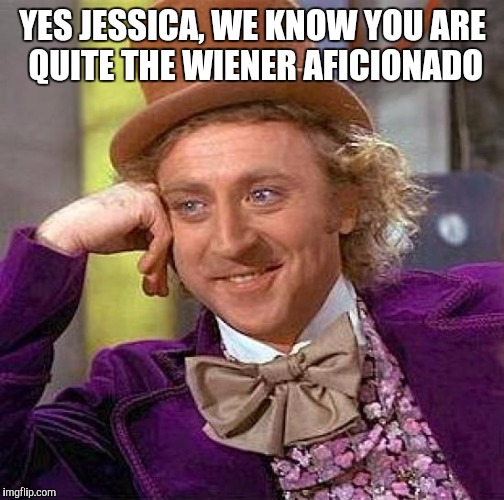 Creepy Condescending Wonka Meme | YES JESSICA, WE KNOW YOU ARE QUITE THE WIENER AFICIONADO | image tagged in memes,creepy condescending wonka | made w/ Imgflip meme maker