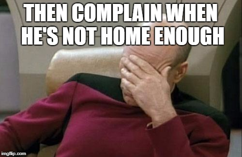 Captain Picard Facepalm Meme | THEN COMPLAIN WHEN HE'S NOT HOME ENOUGH | image tagged in memes,captain picard facepalm | made w/ Imgflip meme maker