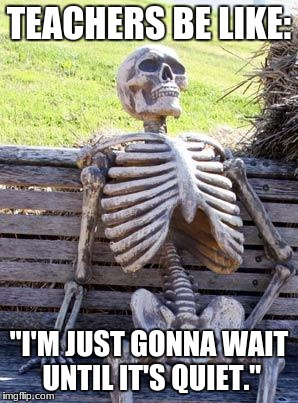 "Waiting Skeleton Meme | TEACHERS BE LIKE: ""I'M JUST GONNA WAIT UNTIL IT'S QUIET."" 