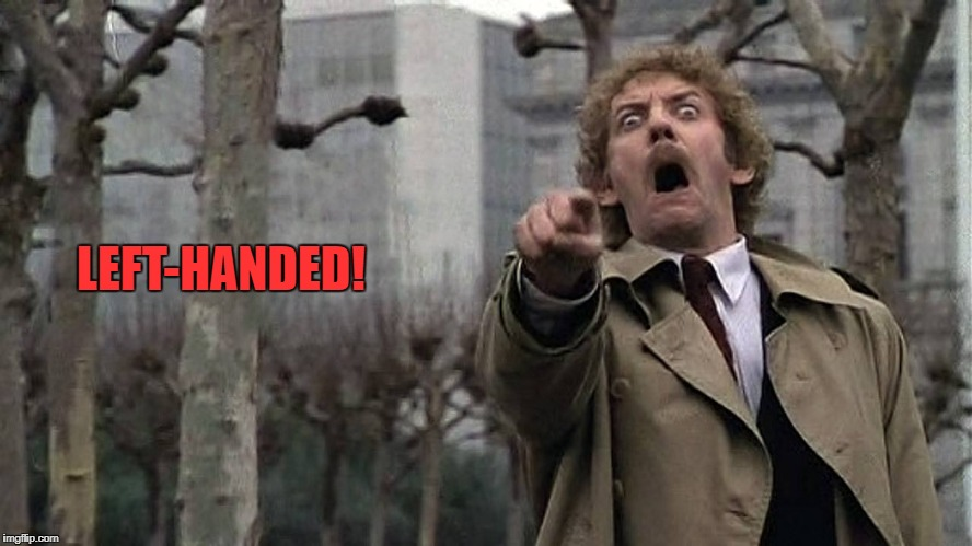 Is it like this for any of my fellow south-paws? | LEFT-HANDED! | image tagged in invasion of the body snatchers,left-handed,memes | made w/ Imgflip meme maker