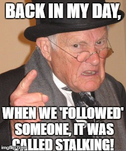 Back In My Day Meme | BACK IN MY DAY, WHEN WE 'FOLLOWED' SOMEONE, IT WAS CALLED STALKING! | image tagged in memes,back in my day | made w/ Imgflip meme maker