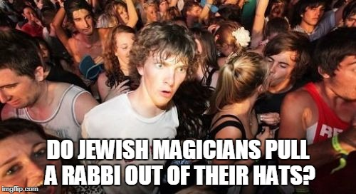 Sudden Clarity Clarence Meme | DO JEWISH MAGICIANS PULL A RABBI OUT OF THEIR HATS? | image tagged in memes,sudden clarity clarence,trhtimmy | made w/ Imgflip meme maker