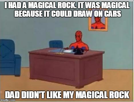Spiderman Computer Desk Meme | I HAD A MAGICAL ROCK. IT WAS MAGICAL BECAUSE IT COULD DRAW ON CARS DAD DIDN'T LIKE MY MAGICAL ROCK | image tagged in memes,spiderman computer desk,spiderman,trhtimmy | made w/ Imgflip meme maker