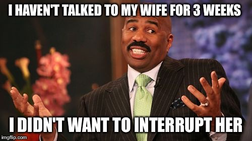Steve Harvey Meme | I HAVEN'T TALKED TO MY WIFE FOR 3 WEEKS I DIDN'T WANT TO INTERRUPT HER | image tagged in memes,steve harvey | made w/ Imgflip meme maker