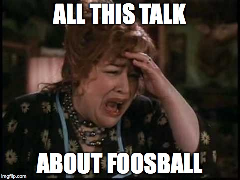 enough with the foosball | ALL THIS TALK ABOUT FOOSBALL | image tagged in cte,kathy bates,football,stupid,enough,beat | made w/ Imgflip meme maker