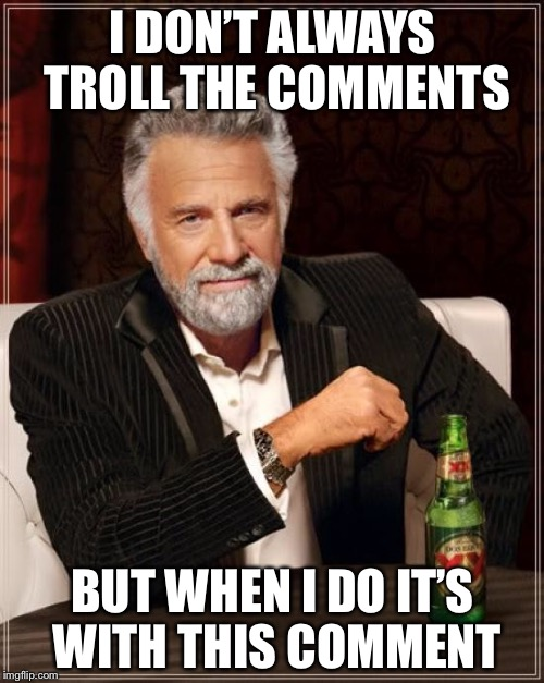 The Most Interesting Man In The World Meme | I DON'T ALWAYS TROLL THE COMMENTS BUT WHEN I DO IT'S WITH THIS COMMENT | image tagged in memes,the most interesting man in the world | made w/ Imgflip meme maker