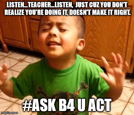 ListenStudentsListen | LISTEN...TEACHER...LISTEN,  JUST CUZ YOU DON'T REALIZE YOU'RE DOING IT, DOESN'T MAKE IT RIGHT. #ASK B4 U ACT | image tagged in listenstudentslisten | made w/ Imgflip meme maker