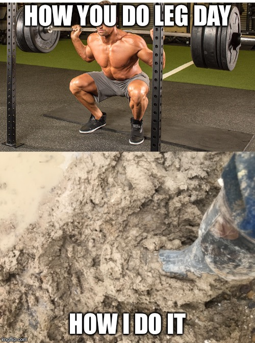 Working man struggles  | HOW YOU DO LEG DAY HOW I DO IT | image tagged in hard work,mud,the struggle is real,the daily struggle | made w/ Imgflip meme maker