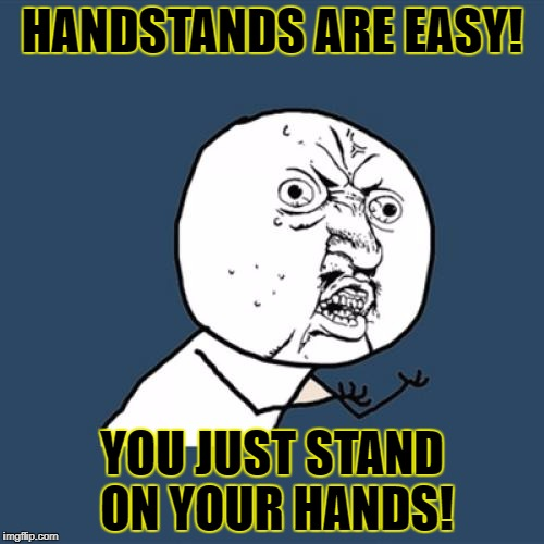 Y U No Meme | HANDSTANDS ARE EASY! YOU JUST STAND ON YOUR HANDS! | image tagged in memes,y u no | made w/ Imgflip meme maker
