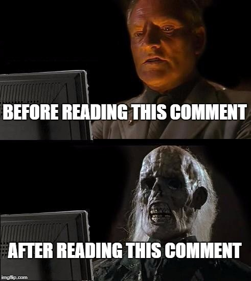 Ill Just Wait Here Meme | BEFORE READING THIS COMMENT AFTER READING THIS COMMENT | image tagged in memes,ill just wait here | made w/ Imgflip meme maker