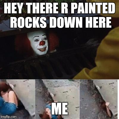 pennywise in sewer | HEY THERE R PAINTED ROCKS DOWN HERE ME | image tagged in pennywise in sewer | made w/ Imgflip meme maker