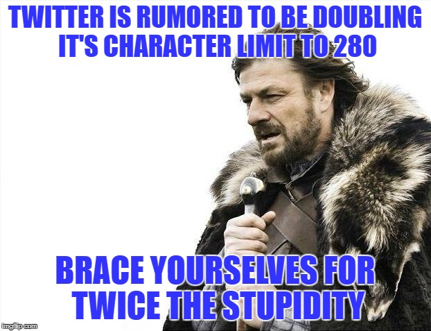 Brace Yourselves X is Coming Meme | TWITTER IS RUMORED TO BE DOUBLING IT'S CHARACTER LIMIT TO 280 BRACE YOURSELVES FOR TWICE THE STUPIDITY | image tagged in memes,brace yourselves x is coming | made w/ Imgflip meme maker