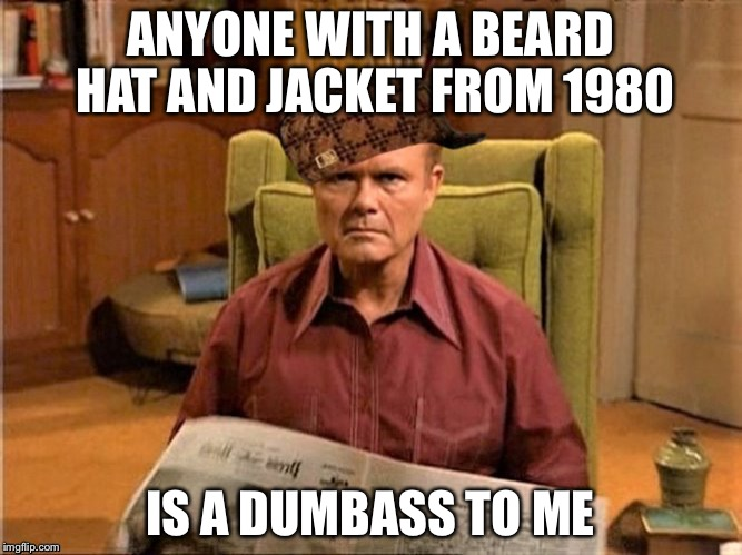 Red Foreman Scumbag Hat | ANYONE WITH A BEARD HAT AND JACKET FROM 1980 IS A DUMBASS TO ME | image tagged in red foreman scumbag hat | made w/ Imgflip meme maker