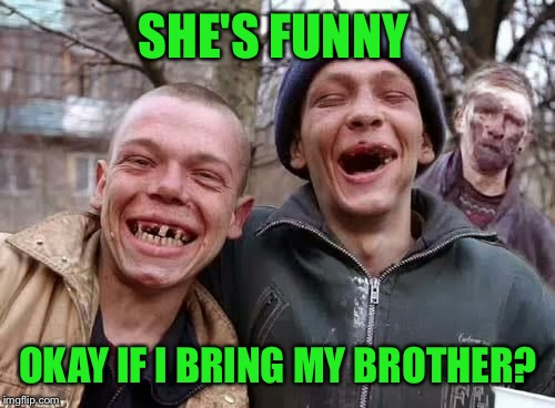 SHE'S FUNNY OKAY IF I BRING MY BROTHER? | made w/ Imgflip meme maker