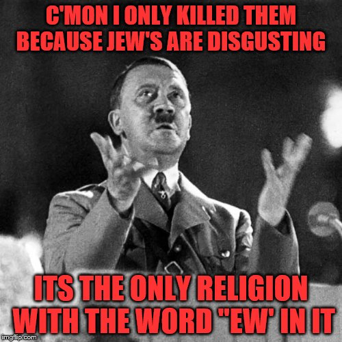 "CFK Hitler | C'MON I ONLY KILLED THEM BECAUSE JEW'S ARE DISGUSTING ITS THE ONLY RELIGION WITH THE WORD ""EW' IN IT 