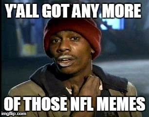`Really, people, it is getting extremely boring - can't you  relocate you discussion on Facebook or Twitter? | Y'ALL GOT ANY MORE OF THOSE NFL MEMES | image tagged in memes,yall got any more of | made w/ Imgflip meme maker
